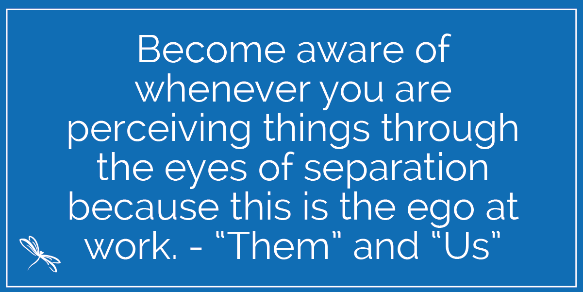 "Become aware of whenever you are perceiving things through the eyes of separation because this is the ego at work. - ""Them"" and ""Us"""